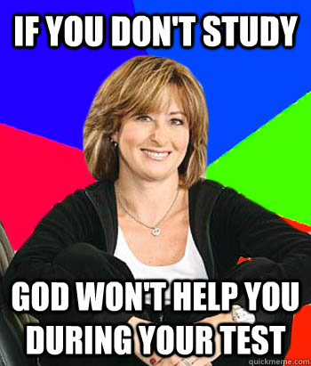 if you dont study god wont help you during your test - Sheltering Suburban Mom