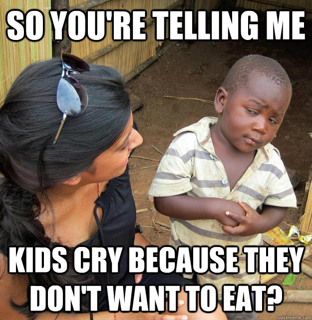 so youre telling me kids cry because they dont want to eat - Third World Skeptic Kid