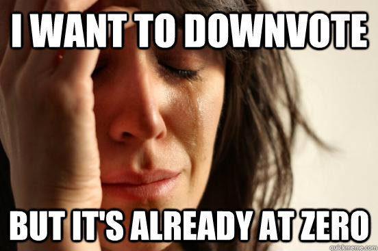 i want to downvote but its already at zero - First World Problems