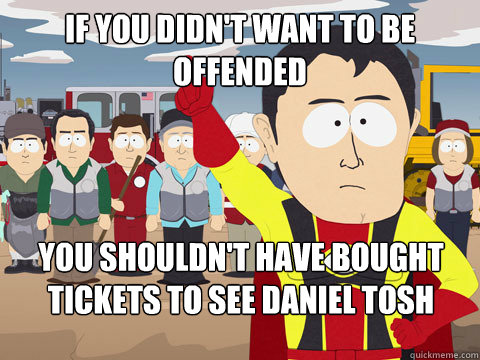 if you didnt want to be offended you shouldnt have bought  - Captain Hindsight