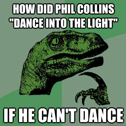 how did phil collins dance into the light if he cant danc - Philosoraptor
