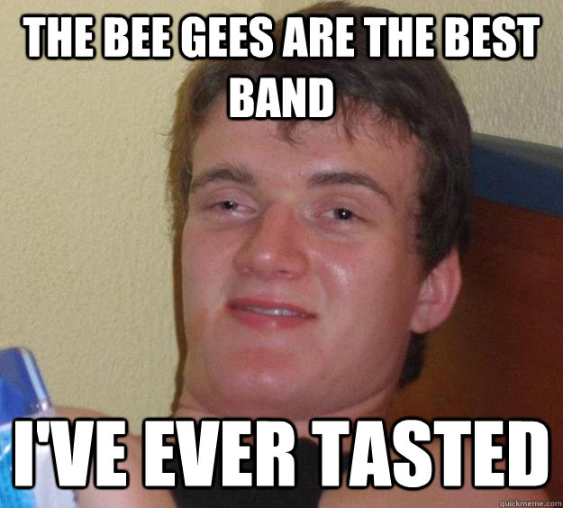 the bee gees are the best band ive ever tasted  - 10 Guy