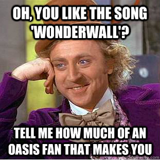 oh you like the song wonderwall tell me how much of an o - Condescending Wonka