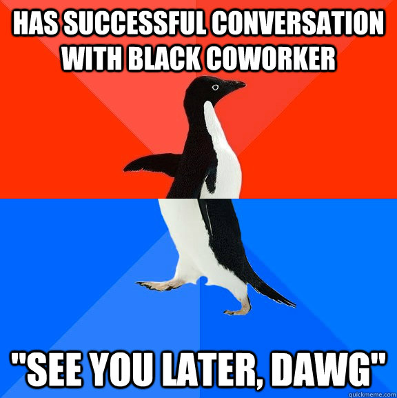 has successful conversation with black coworker see you la - Socially Awesome Awkward Penguin