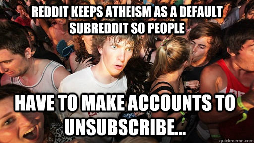 reddit keeps atheism as a default subreddit so people have  - Sudden Clarity Clarence