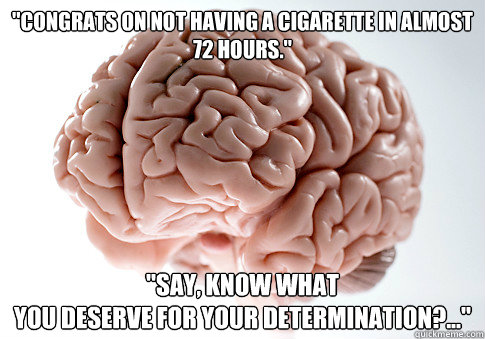 congrats on not having a cigarette in almost 72 hours s - Scumbag Brain