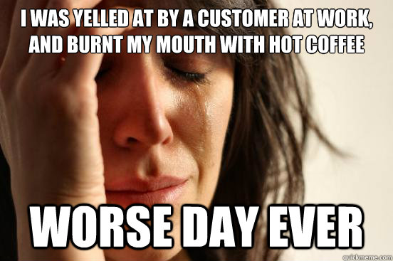 i was yelled at by a customer at work and burnt my mouth wi - First World Problems