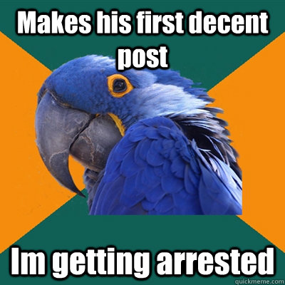 makes his first decent post im getting arrested  - Paranoid Parrot