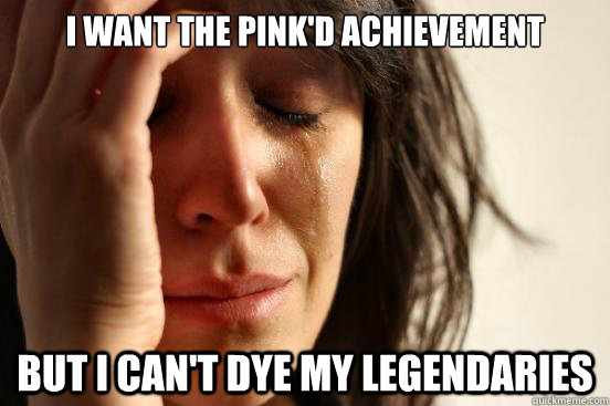 i want the pinkd achievement but i cant dye my legendaries - First World Problems