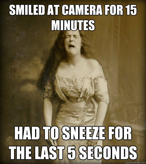 smiled at camera for 15 minutes had to sneeze for the last 5 - 1890s Problems