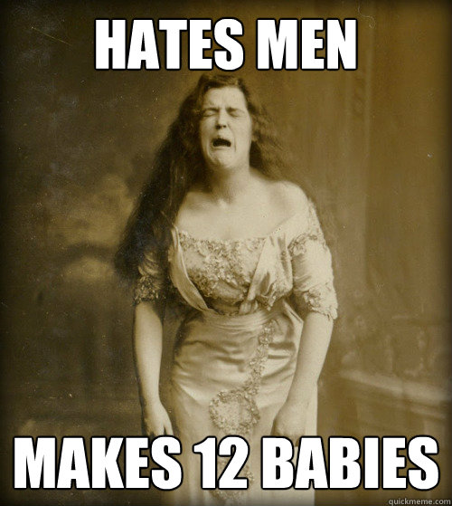 hates men makes 12 babies - 1890s Problems