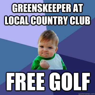 greenskeeper at local country club free golf - Success Kid