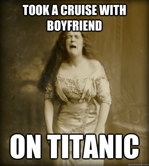 took a cruise with boyfriend on titanic - 1890s Problems