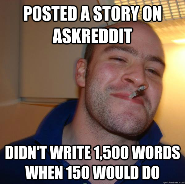 posted a story on askreddit didnt write 1500 words when 15 - Good Guy Greg