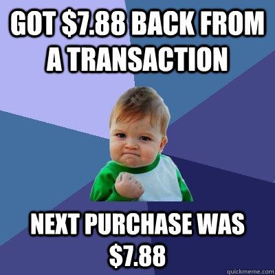 got 788 back from a transaction next purchase was 788 - Success Kid