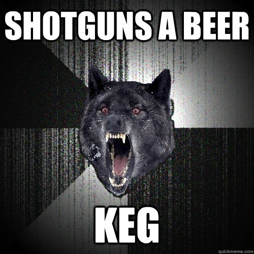 shotguns a beer keg  - Insanity Wolf