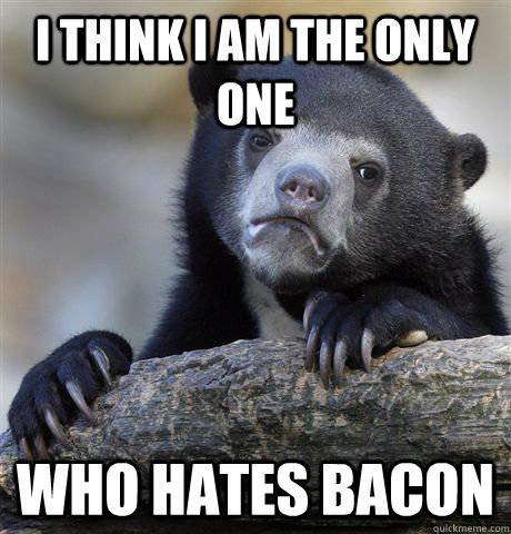 i think i am the only one who hates bacon - Confession Bear