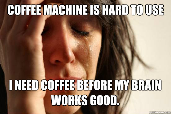 coffee machine is hard to use i need coffee before my brain  - First World Problems