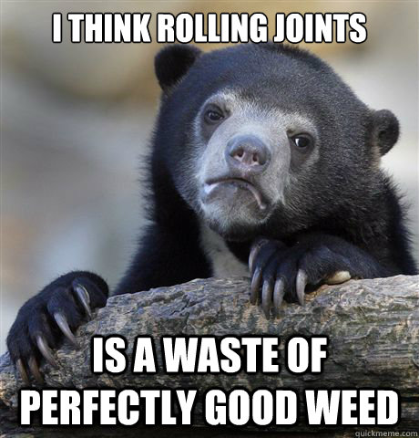 i think rolling joints is a waste of perfectly good weed - Confession Bear