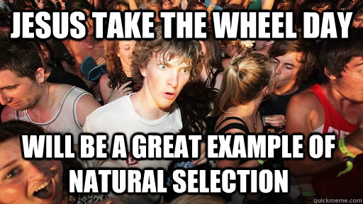 jesus take the wheel day will be a great example of natural  - Sudden Clarity Clarence