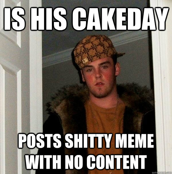 is his cakeday posts shitty meme with no content - Scumbag Steve