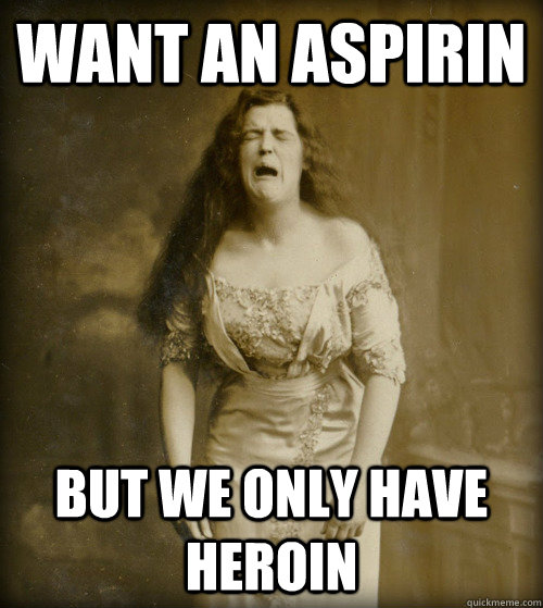 want an aspirin but we only have heroin - 1890s Problems