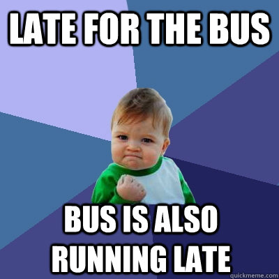 late for the bus bus is also running late - Success Kid