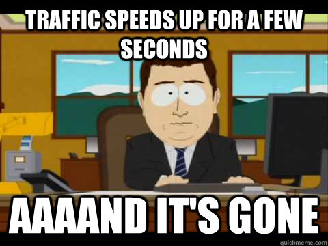 traffic speeds up for a few seconds aaaand its gone - and its gone