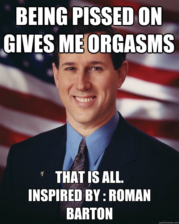 being pissed on gives me orgasms that is all inspired by  - Rick Santorum