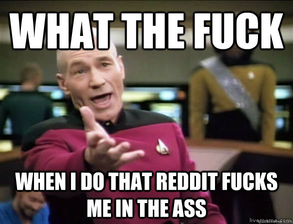 what the fuck when i do that reddit fucks me in the ass - Annoyed Picard HD