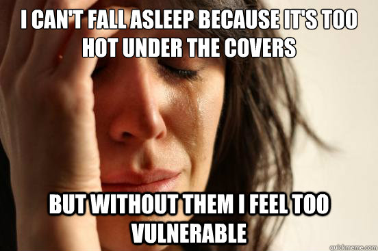 i cant fall asleep because its too hot under the covers bu - First World Problems