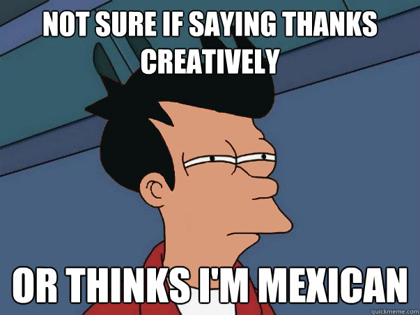 not sure if saying thanks creatively or thinks im mexican -