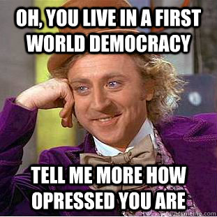 oh you live in a first world democracy tell me more how opr - Condescending Wonka