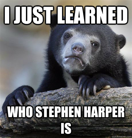 i just learned who stephen harper is - Confession Bear
