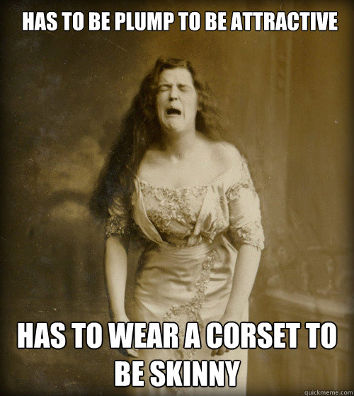 has to be plump to be attractive has to wear a corset to be  - 1890s Problems