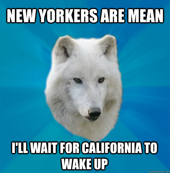 new yorkers are mean ill wait for california to wake up - Coward Wolf