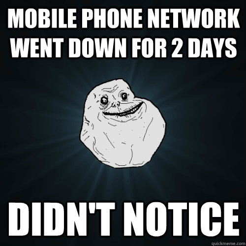mobile phone network went down for 2 days didnt notice - Forever Alone