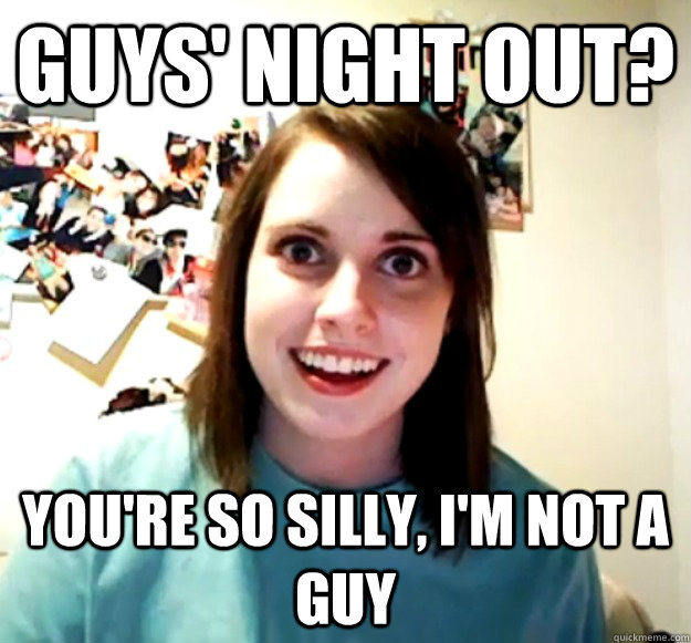 guys night out youre so silly im not a guy - Overly Attached Girlfriend
