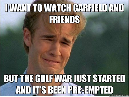 i want to watch garfield and friends but the gulf war just s - 1990s Problems