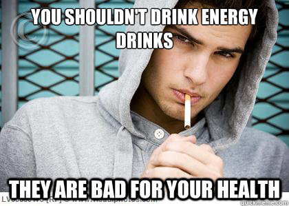 you shouldnt drink energy drinks they are bad for your heal - Smoker Logic