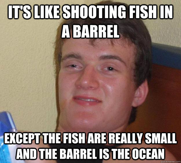 its like shooting fish in a barrel except the fish are real - 10 Guy