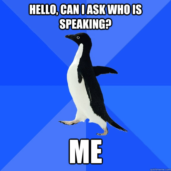 hello can i ask who is speaking me - Socially Awkward Penguin