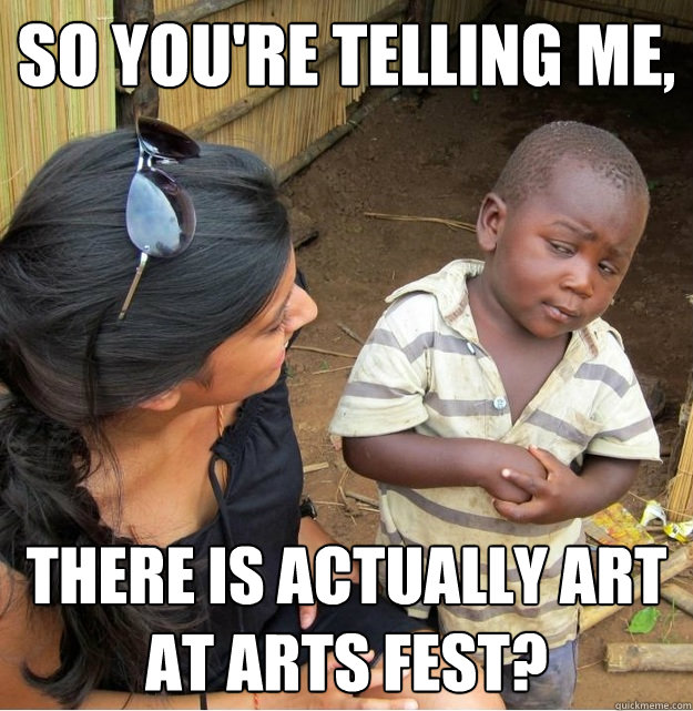 so youre telling me there is actually art at arts fest - Skeptical Third World Kid