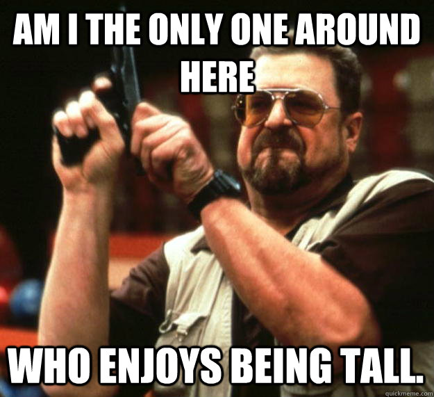 am i the only one around here who enjoys being tall - Angry Walter