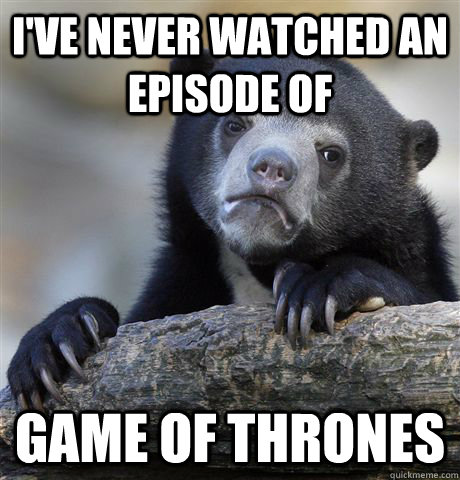 ive never watched an episode of game of thrones - Confession Bear