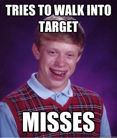 tries to walk into target misses - Bad Luck Brian