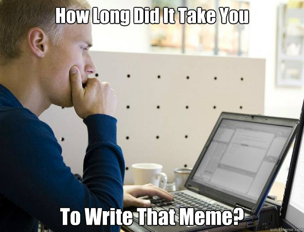 how long did it take you to write that meme - Programmer