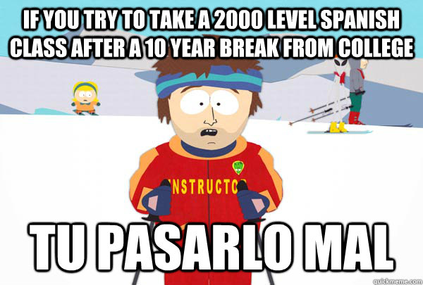 if you try to take a 2000 level spanish class after a 10 yea - Super Cool Ski Instructor