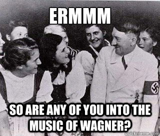 ermmm so are any of you into the music of wagner - Socially Awkward Hitler