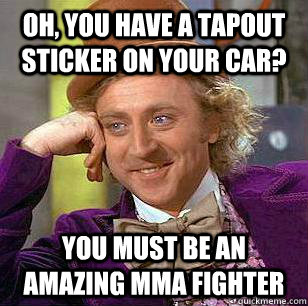 oh you have a tapout sticker on your car you must be an am - Condicending Wonka